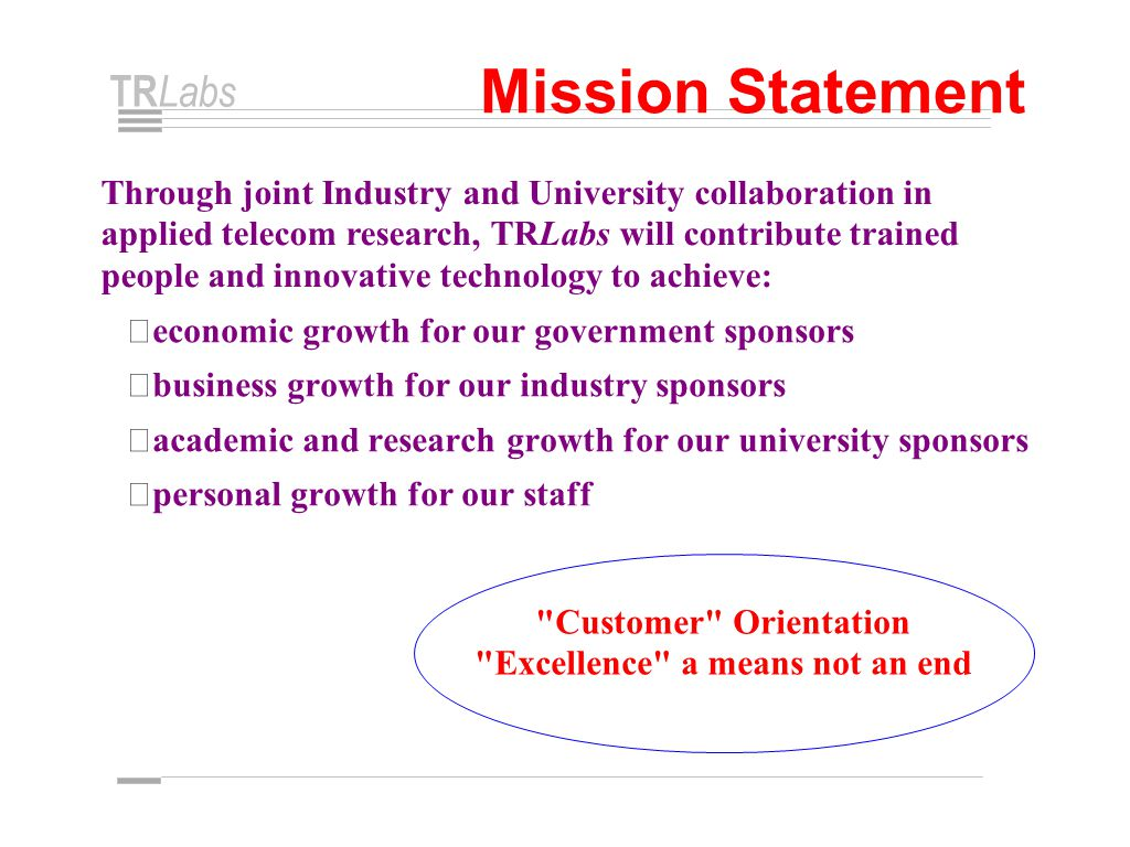 TR Labs Mission Statement Through joint Industry and University collaboration in applied telecom research, TRLabs will contribute trained people and innovative technology to achieve: • economic growth for our government sponsors • business growth for our industry sponsors • academic and research growth for our university sponsors • personal growth for our staff Customer Orientation Excellence a means not an end