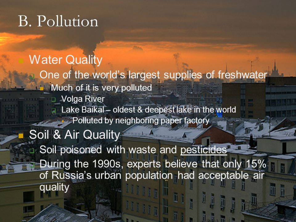 B. Pollution Water Quality  One of the world's largest supplies of freshwater Much of it is very polluted  Volga River  Lake Baikal – oldest & deep