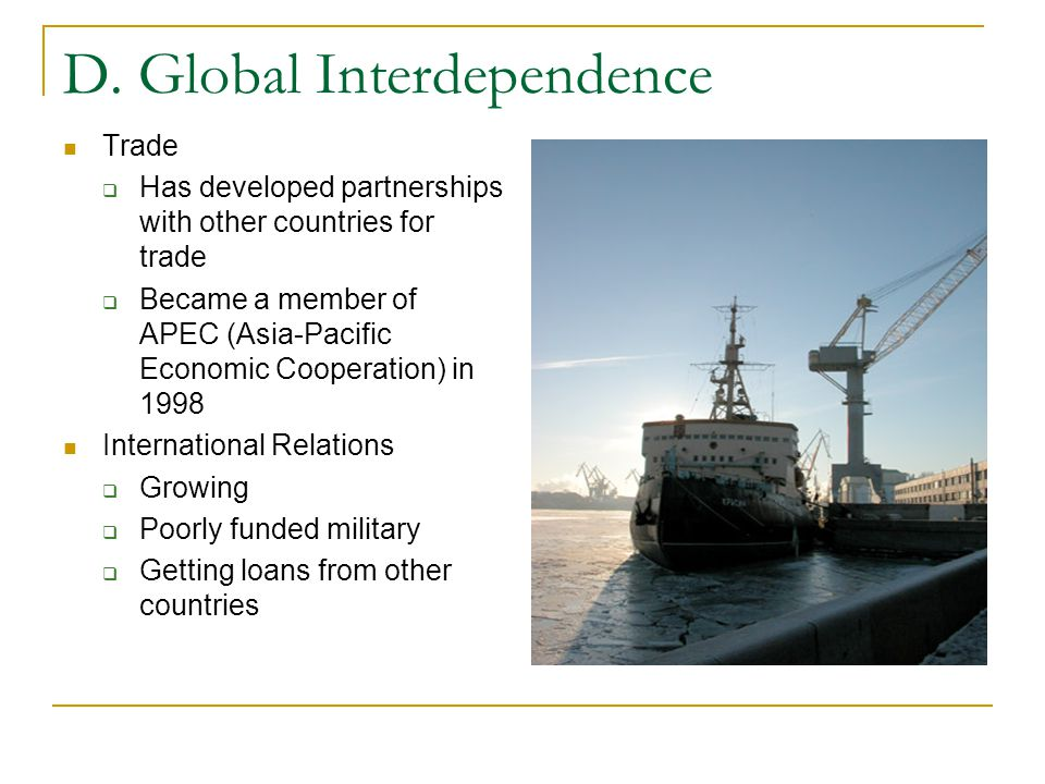 D. Global Interdependence Trade  Has developed partnerships with other countries for trade  Became a member of APEC (Asia-Pacific Economic Cooperati