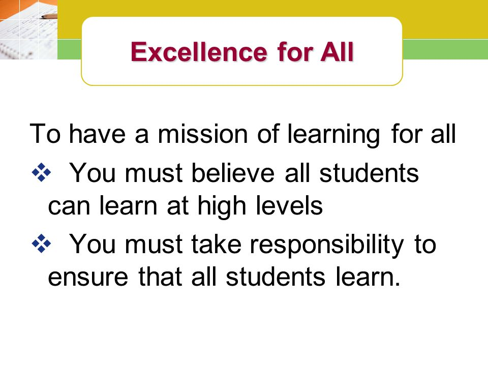 To have a mission of learning for all  You must believe all students can learn at high levels  You must take responsibility to ensure that all students learn.