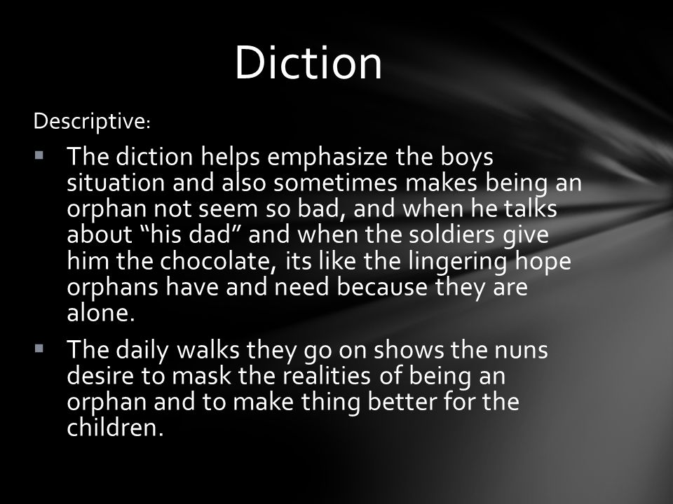 Descriptive :  The diction helps emphasize the boys situati0n and also sometimes makes being an orphan not seem so bad, and when he talks about his dad and when the soldiers give him the chocolate, its like the lingering hope orphans have and need because they are alone.