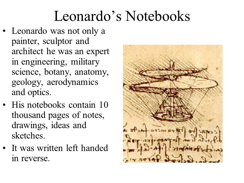 Leonardo's Notebooks Leonardo was not only a painter, sculptor and architect he was an expert in engineering, military science, botany, anatomy, geology, aerodynamics and optics.