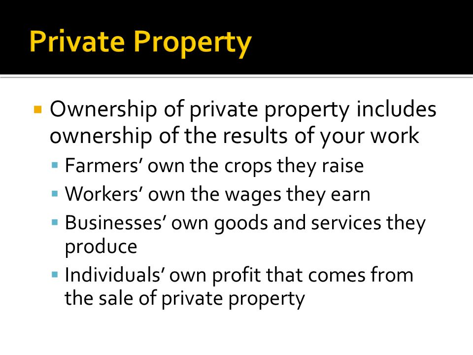 Ownership of private property includes ownership of the results of your work  Farmers' own the crops they raise  Workers' own the wages they earn