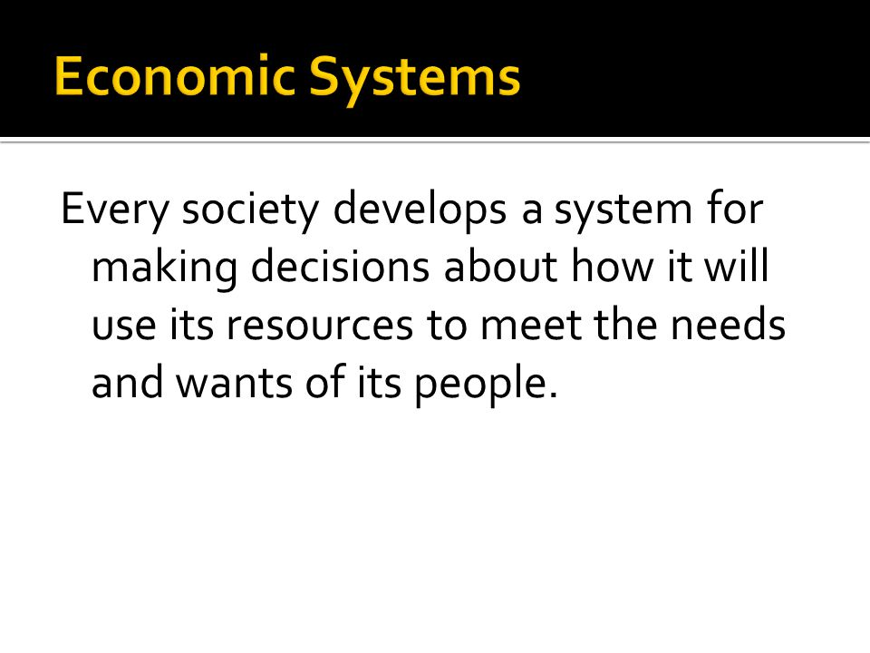 Every society develops a system for making decisions about how it will use its resources to meet the needs and wants of its people.