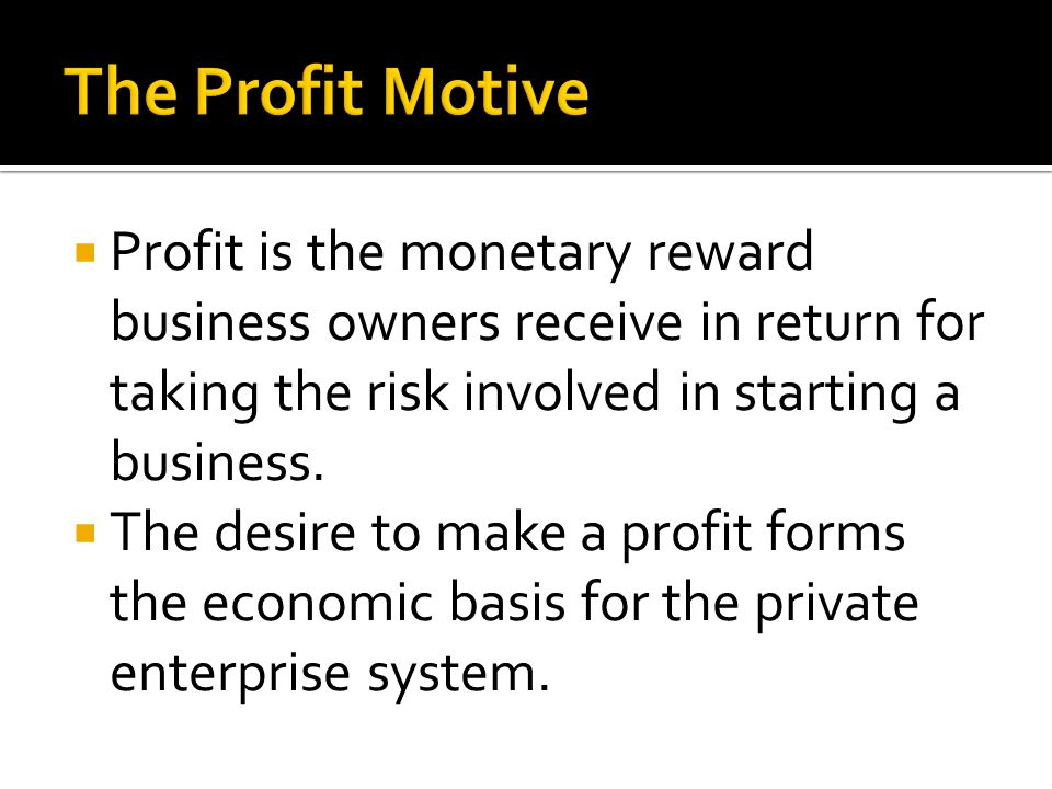 Profit is the monetary reward business owners receive in return for taking the risk involved in starting a business.  The desire to make a profit f