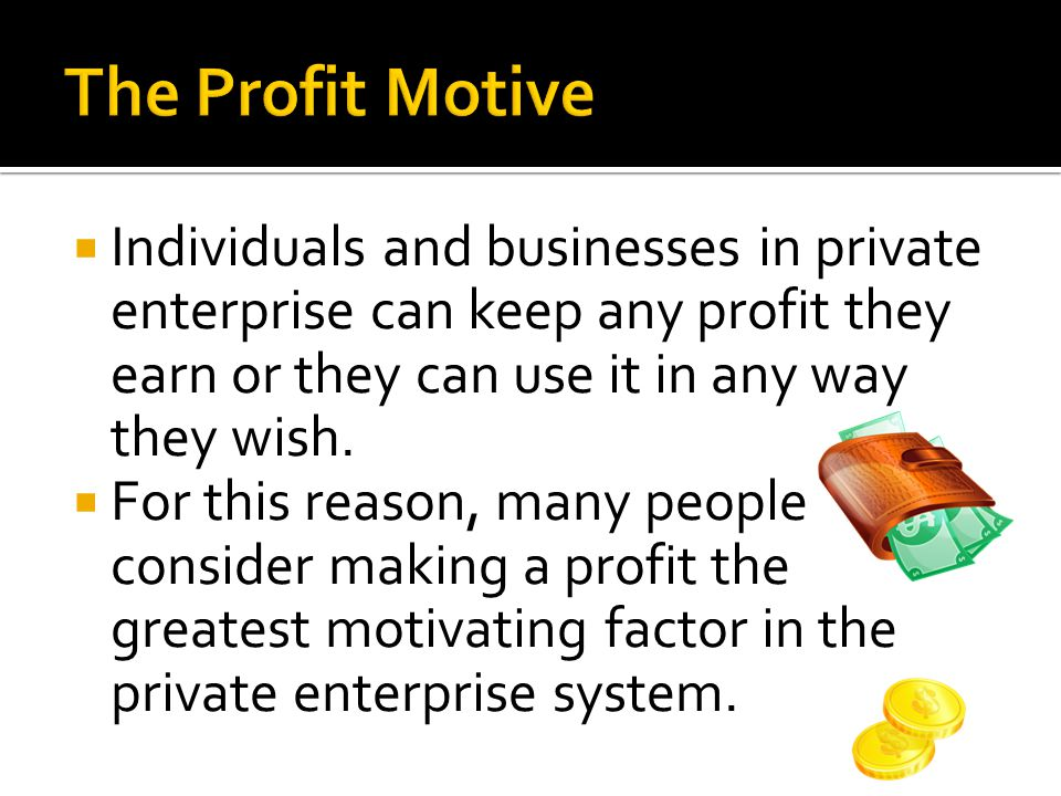  Individuals and businesses in private enterprise can keep any profit they earn or they can use it in any way they wish.  For this reason, many peop