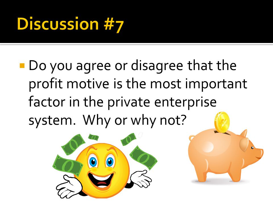  Do you agree or disagree that the profit motive is the most important factor in the private enterprise system. Why or why not?
