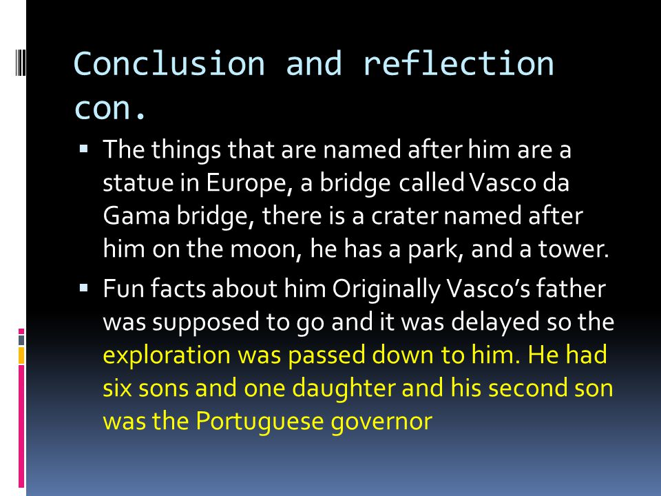 Conclusion and reflection con.  The things that are named after him are a statue in Europe, a bridge called Vasco da Gama bridge, there is a crater n