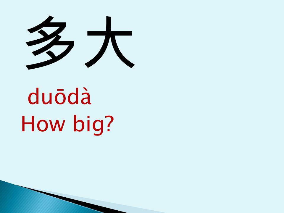 多大 duōdà How big?