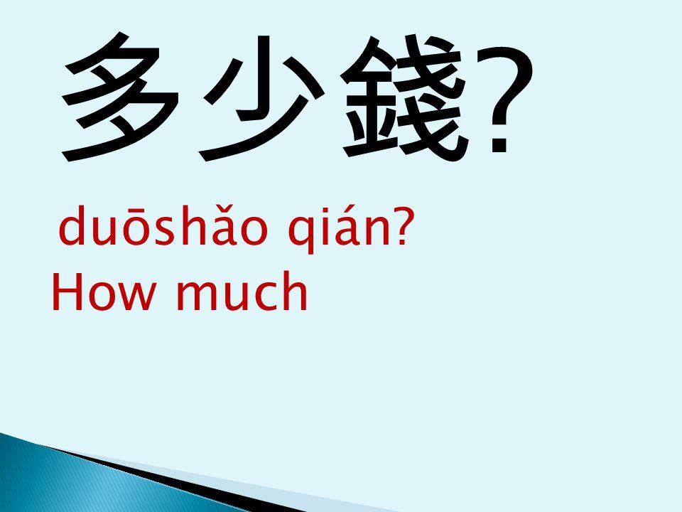 多少錢 ? duōshǎo qián? How much