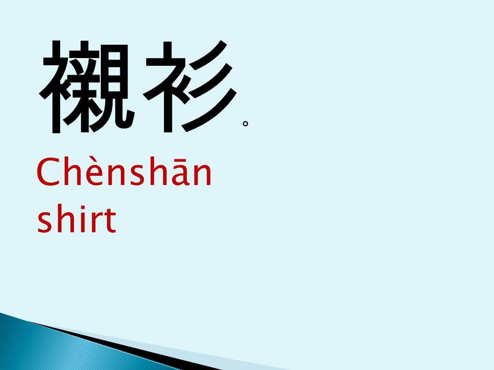 襯衫 。 Chènshān shirt