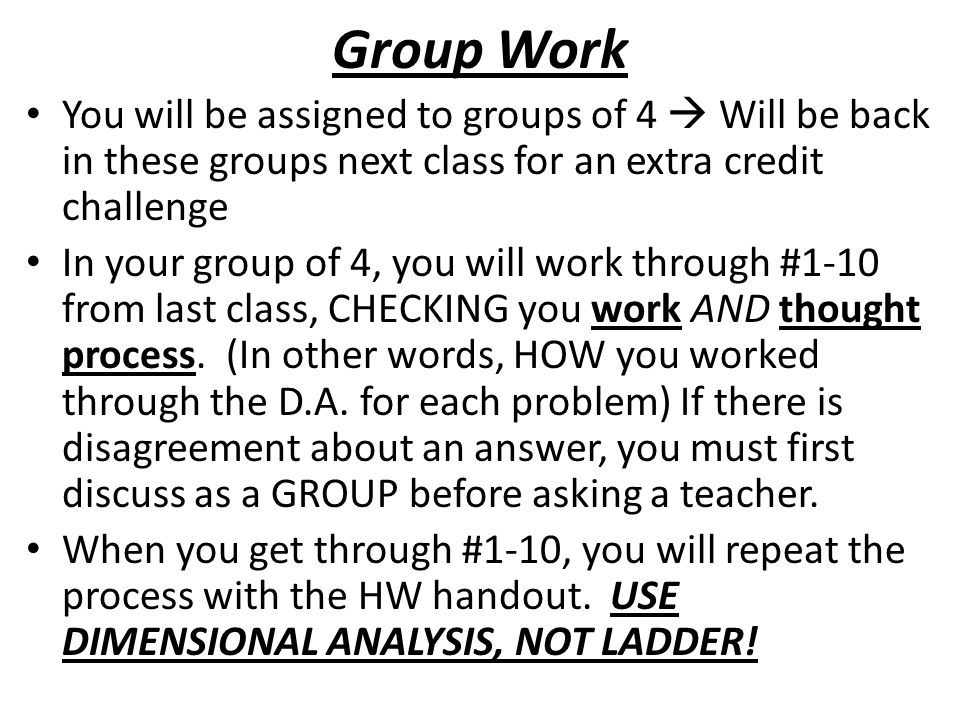 Group Work You will be assigned to groups of 4  Will be back in these groups next class for an extra credit challenge In your group of 4, you will work through #1-10 from last class, CHECKING you work AND thought process.