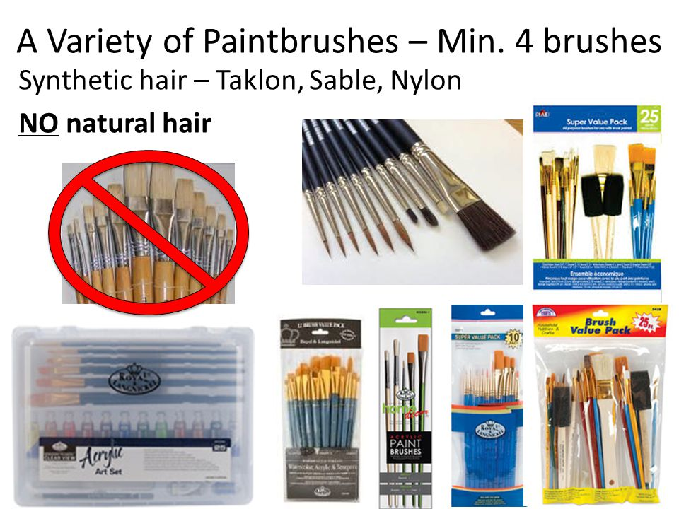 A Variety of Paintbrushes – Min. 4 brushes Synthetic hair – Taklon, Sable, Nylon NO natural hair