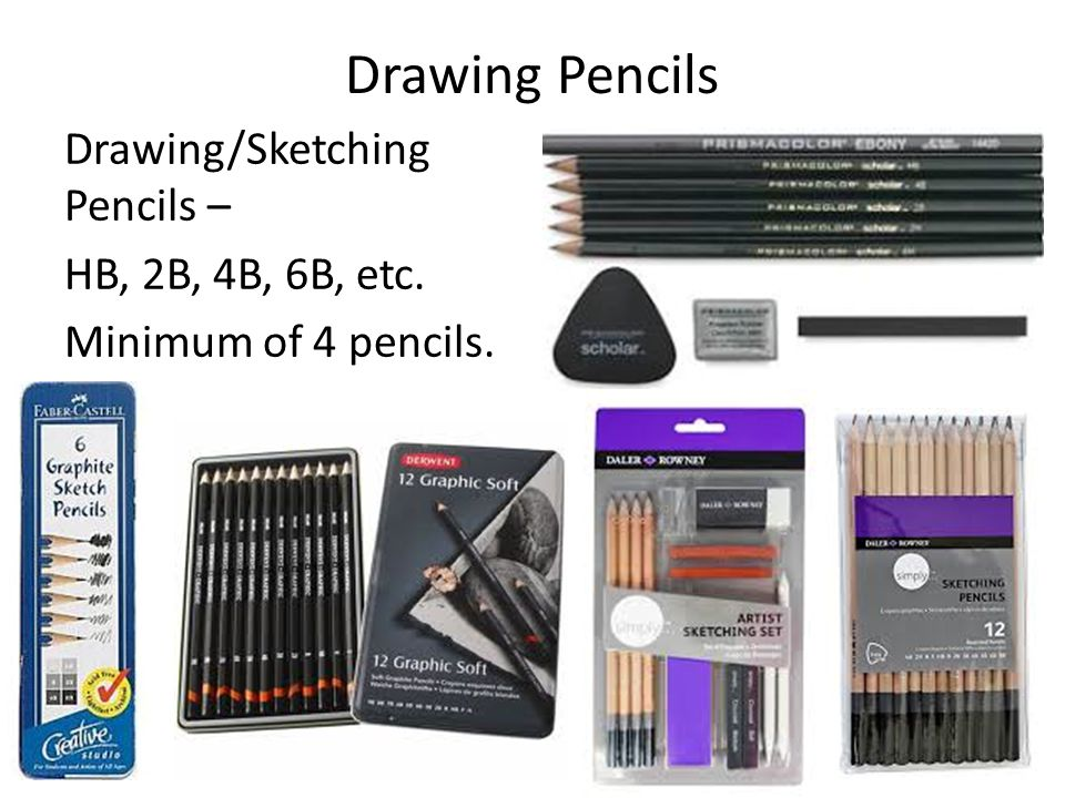 Drawing Pencils Drawing/Sketching Pencils – HB, 2B, 4B, 6B, etc. Minimum of 4 pencils.