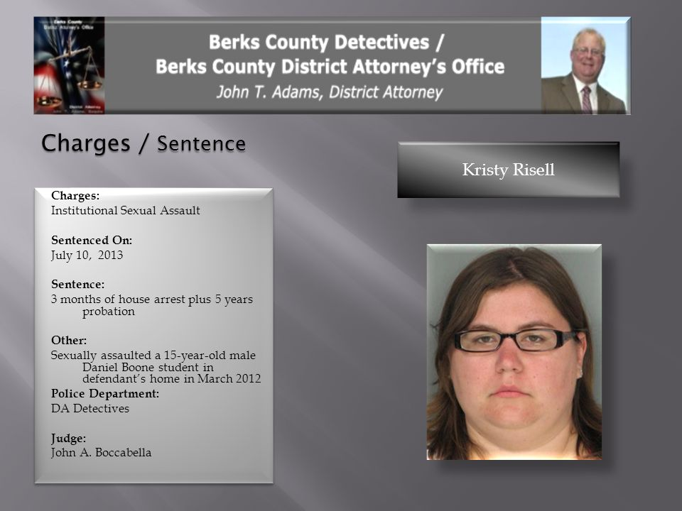 Charges / Sentence Kristy Risell Charges: Institutional Sexual Assault Sentenced On: July 10, 2013 Sentence: 3 months of house arrest plus 5 years pro