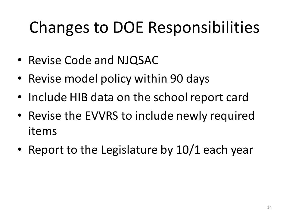 Changes to DOE Responsibilities Revise Code and NJQSAC Revise model policy within 90 days Include HIB data on the school report card Revise the EVVRS to include newly required items Report to the Legislature by 10/1 each year 14
