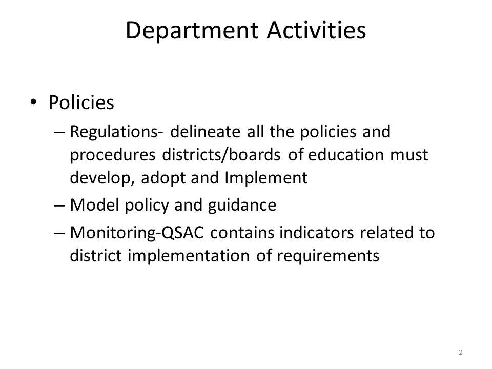 Department Activities Policies – Regulations- delineate all the policies and procedures districts/boards of education must develop, adopt and Implement – Model policy and guidance – Monitoring-QSAC contains indicators related to district implementation of requirements 2