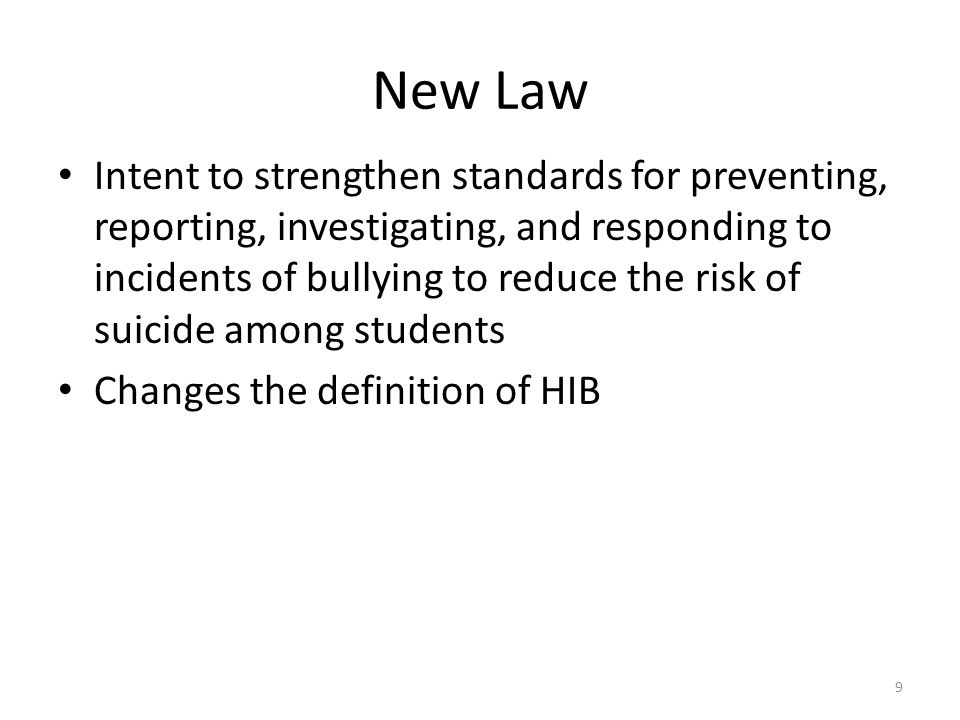 New Law Intent to strengthen standards for preventing, reporting, investigating, and responding to incidents of bullying to reduce the risk of suicide among students Changes the definition of HIB 9