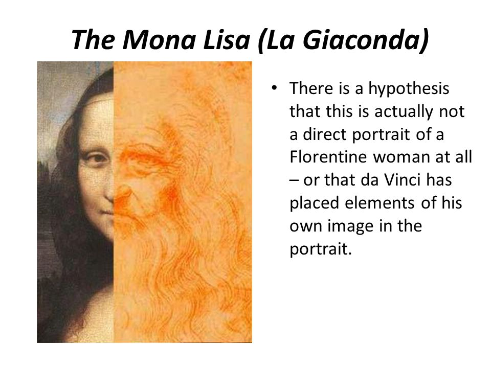 The Mona Lisa (La Giaconda) There is a hypothesis that this is actually not a direct portrait of a Florentine woman at all – or that da Vinci has plac