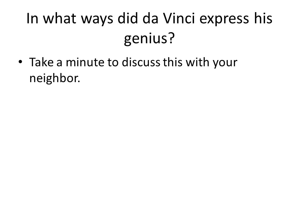 In what ways did da Vinci express his genius? Take a minute to discuss this with your neighbor.