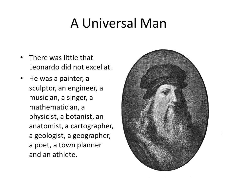 A Universal Man There was little that Leonardo did not excel at. He was a painter, a sculptor, an engineer, a musician, a singer, a mathematician, a p