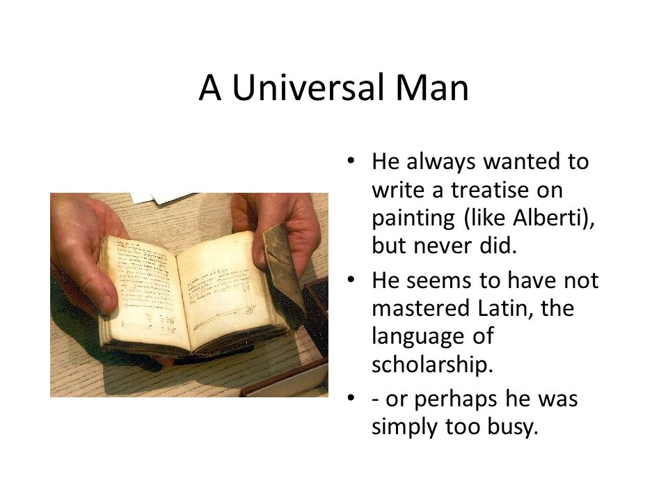 A Universal Man He always wanted to write a treatise on painting (like Alberti), but never did. He seems to have not mastered Latin, the language of s