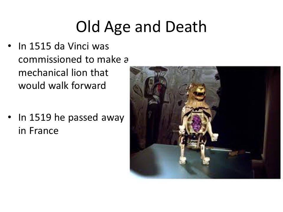 Old Age and Death In 1515 da Vinci was commissioned to make a mechanical lion that would walk forward In 1519 he passed away in France