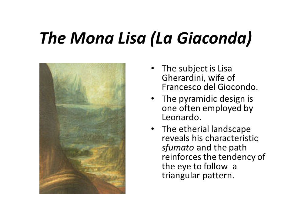 The Mona Lisa (La Giaconda) The subject is Lisa Gherardini, wife of Francesco del Giocondo. The pyramidic design is one often employed by Leonardo. Th