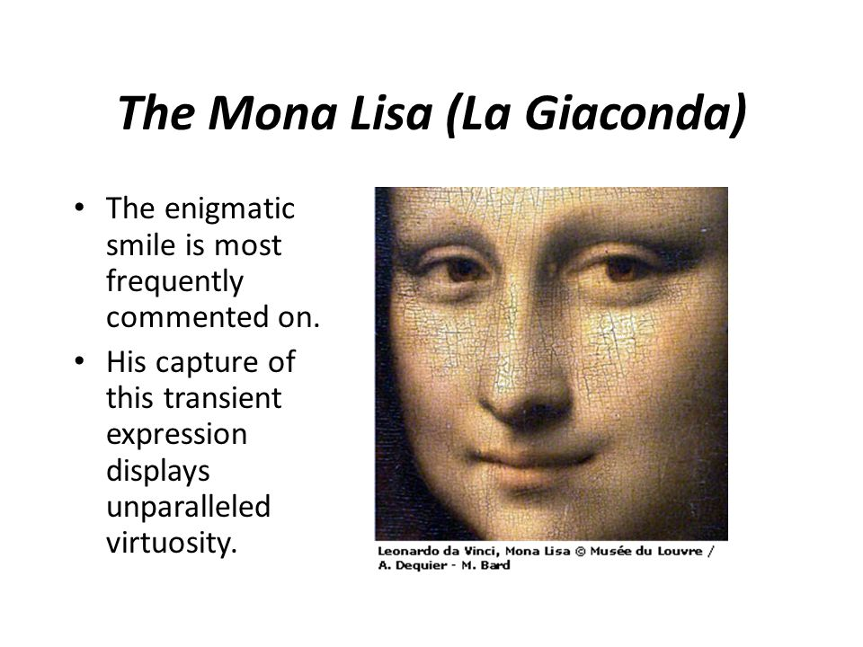 The Mona Lisa (La Giaconda) The enigmatic smile is most frequently commented on. His capture of this transient expression displays unparalleled virtuo