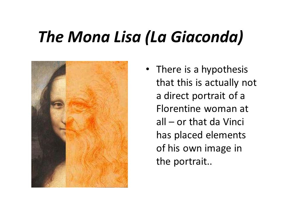 The Mona Lisa (La Giaconda) There is a hypothesis that this is actually not a direct portrait of a Florentine woman at all – or that da Vinci has placed elements of his own image in the portrait..