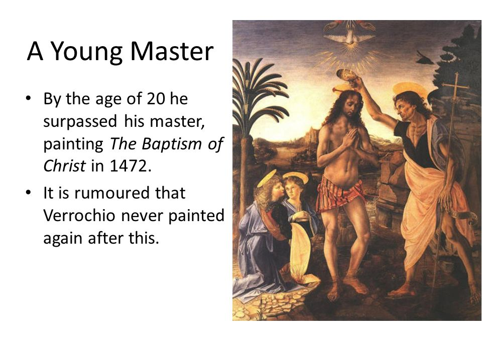 A Young Master By the age of 20 he surpassed his master, painting The Baptism of Christ in 1472.