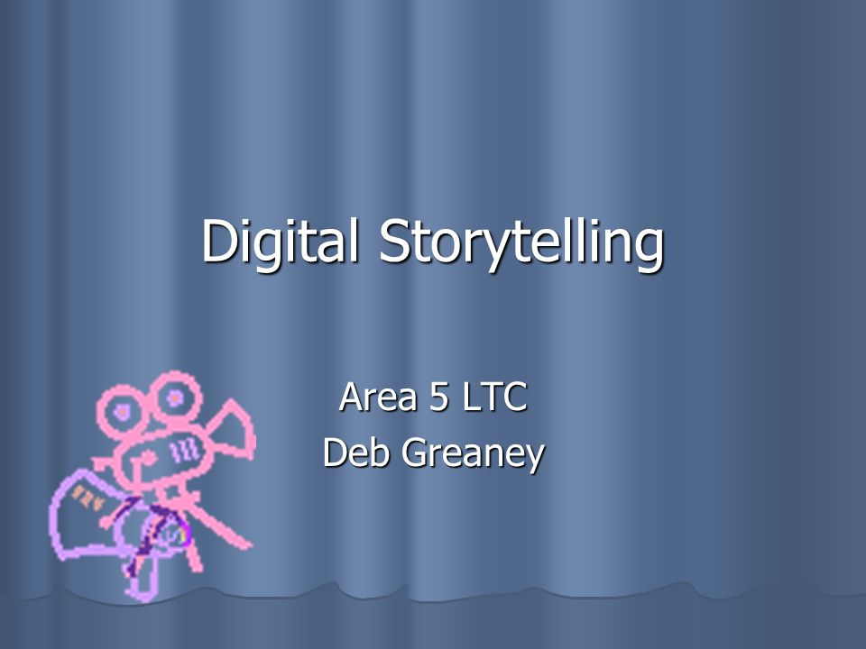 Digital Storytelling Area 5 LTC Deb Greaney