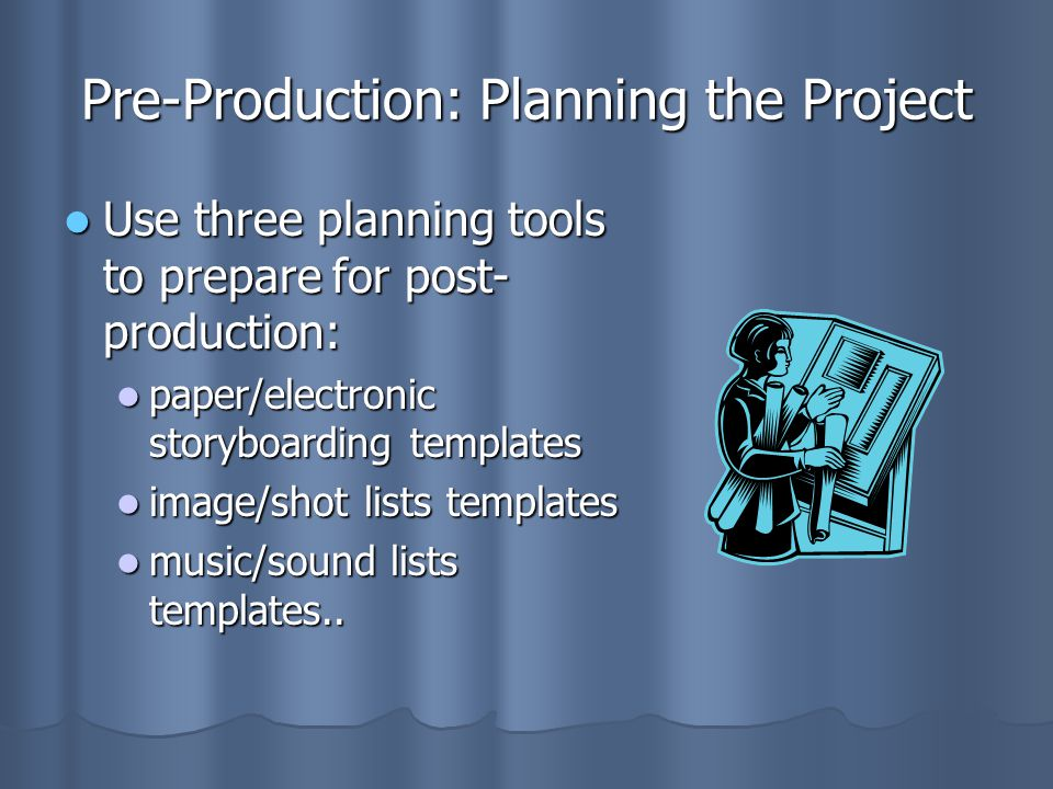Pre-Production: Planning the Project Use three planning tools to prepare for post- production: Use three planning tools to prepare for post- production: paper/electronic storyboarding templates paper/electronic storyboarding templates image/shot lists templates image/shot lists templates music/sound lists templates..