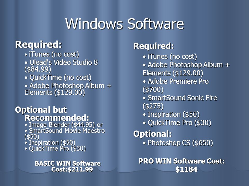 Windows Software Required: iTunes (no cost) iTunes (no cost) Ulead s Video Studio 8 ($84.99) Ulead s Video Studio 8 ($84.99) QuickTime (no cost) QuickTime (no cost) Adobe Photoshop Album + Elements ($129.00) Adobe Photoshop Album + Elements ($129.00) Optional but Recommended: Image Blender ($44.95) or SmartSound Movie Maestro ($50) Inspiration ($50) QuickTime Pro ($30) BASIC WIN Software Cost:$211.99 Required: iTunes (no cost) Adobe Photoshop Album + Elements ($129.00) Adobe Premiere Pro ($700) SmartSound Sonic Fire ($275) Inspiration ($50) QuickTime Pro ($30) iTunes (no cost) Adobe Photoshop Album + Elements ($129.00) Adobe Premiere Pro ($700) SmartSound Sonic Fire ($275) Inspiration ($50) QuickTime Pro ($30) Optional: Photoshop CS ($650) PRO WIN Software Cost: $1184