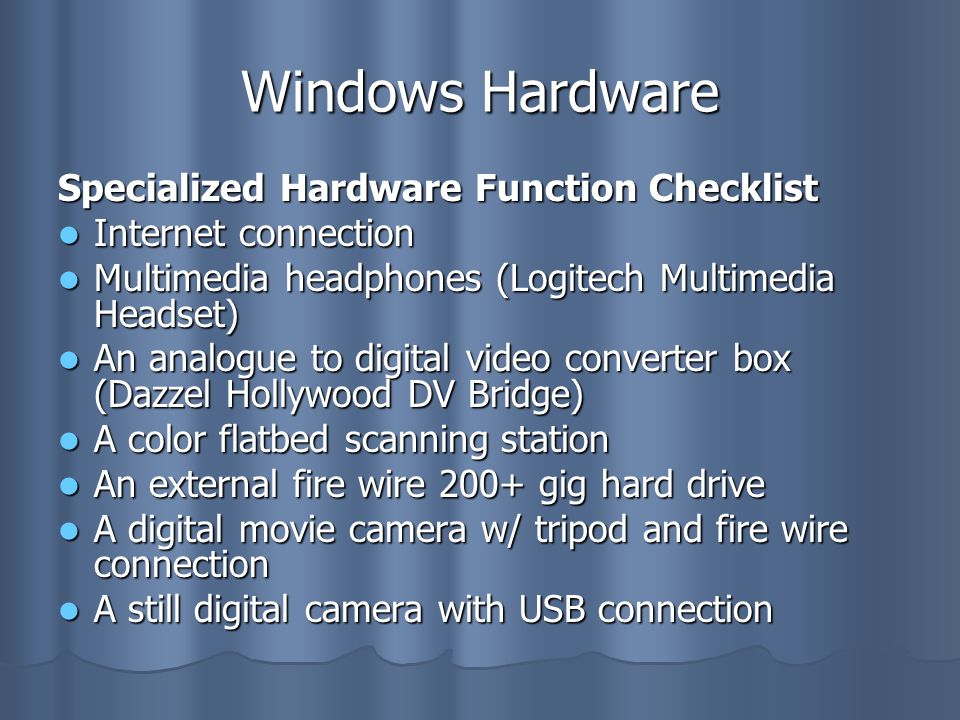Windows Hardware Specialized Hardware Function Checklist Internet connection Internet connection Multimedia headphones (Logitech Multimedia Headset) Multimedia headphones (Logitech Multimedia Headset) An analogue to digital video converter box (Dazzel Hollywood DV Bridge) An analogue to digital video converter box (Dazzel Hollywood DV Bridge) A color flatbed scanning station A color flatbed scanning station An external fire wire 200+ gig hard drive An external fire wire 200+ gig hard drive A digital movie camera w/ tripod and fire wire connection A digital movie camera w/ tripod and fire wire connection A still digital camera with USB connection A still digital camera with USB connection