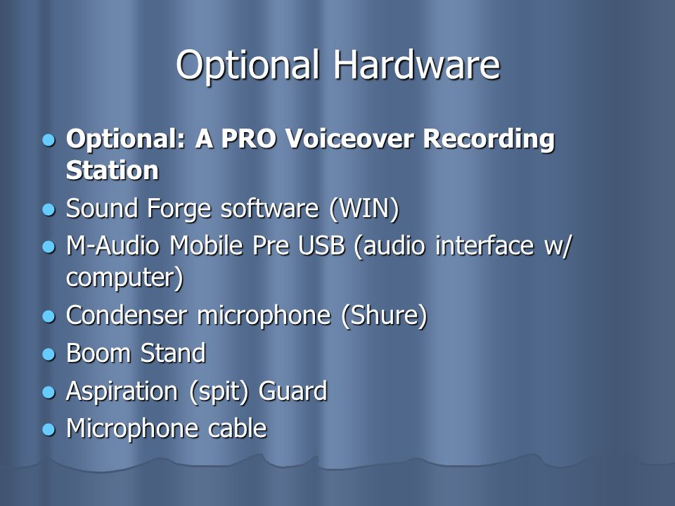 Optional Hardware Optional: A PRO Voiceover Recording Station Optional: A PRO Voiceover Recording Station Sound Forge software (WIN) Sound Forge software (WIN) M-Audio Mobile Pre USB (audio interface w/ computer) M-Audio Mobile Pre USB (audio interface w/ computer) Condenser microphone (Shure) Condenser microphone (Shure) Boom Stand Boom Stand Aspiration (spit) Guard Aspiration (spit) Guard Microphone cable Microphone cable
