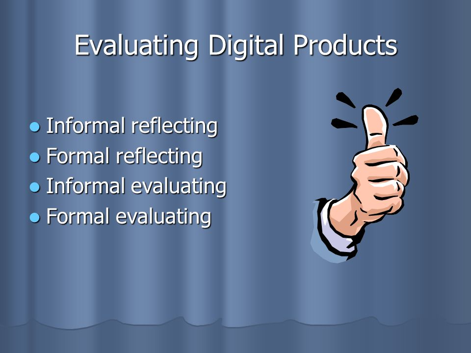 Evaluating Digital Products Informal reflecting Informal reflecting Formal reflecting Formal reflecting Informal evaluating Informal evaluating Formal evaluating Formal evaluating