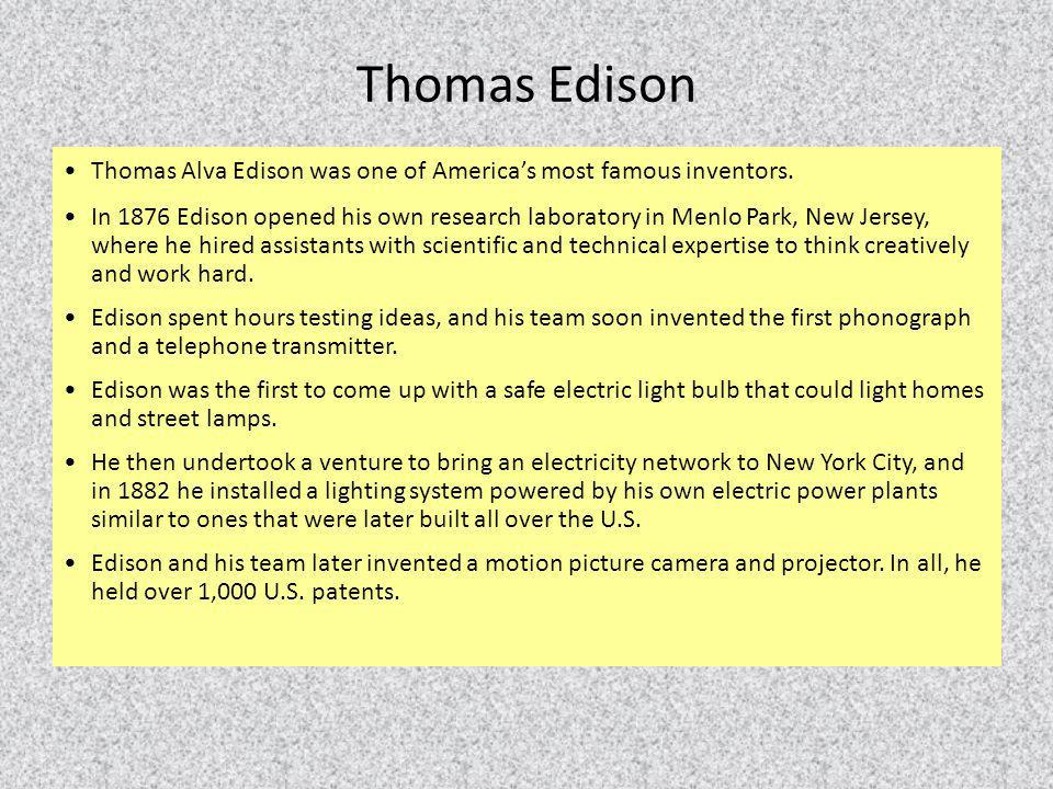 Thomas Alva Edison was one of America's most famous inventors. In 1876 Edison opened his own research laboratory in Menlo Park, New Jersey, where he h