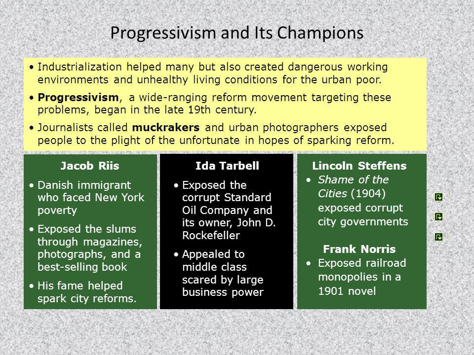 Ida Tarbell Exposed the corrupt Standard Oil Company and its owner, John D. Rockefeller Appealed to middle class scared by large business power Progre