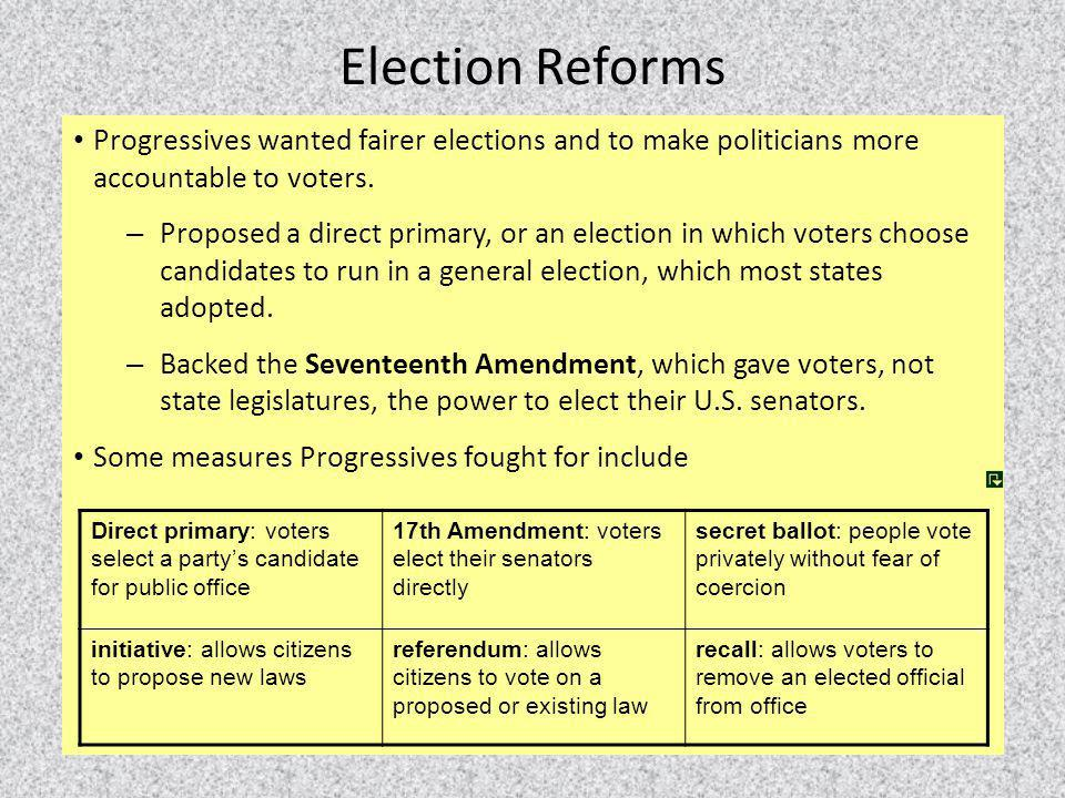 Election Reforms Progressives wanted fairer elections and to make politicians more accountable to voters. – Proposed a direct primary, or an election