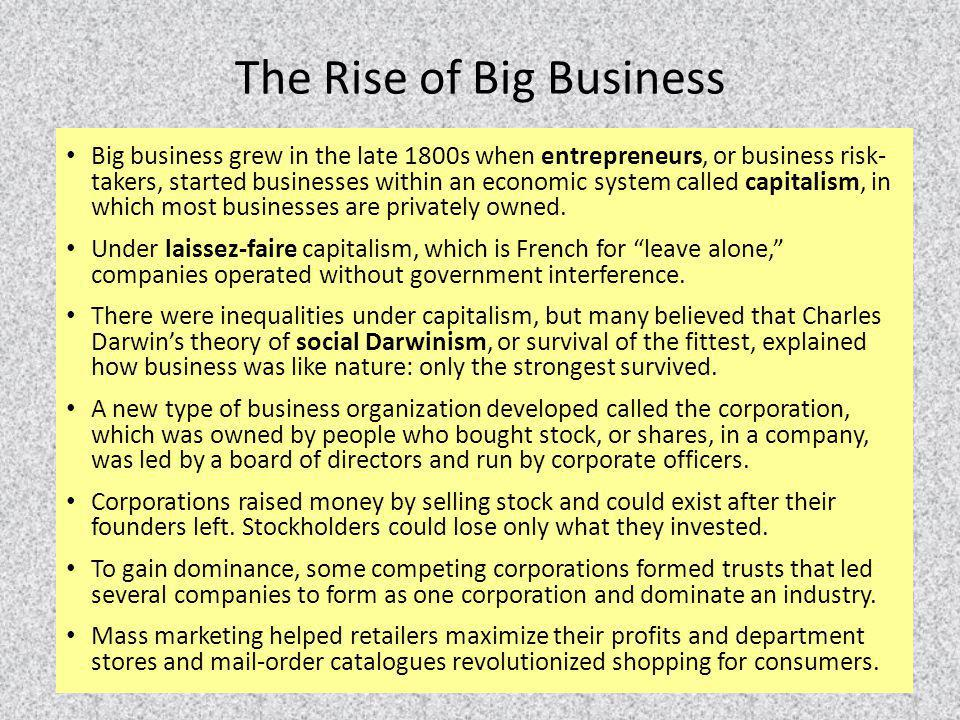 The Rise of Big Business Big business grew in the late 1800s when entrepreneurs, or business risk- takers, started businesses within an economic syste