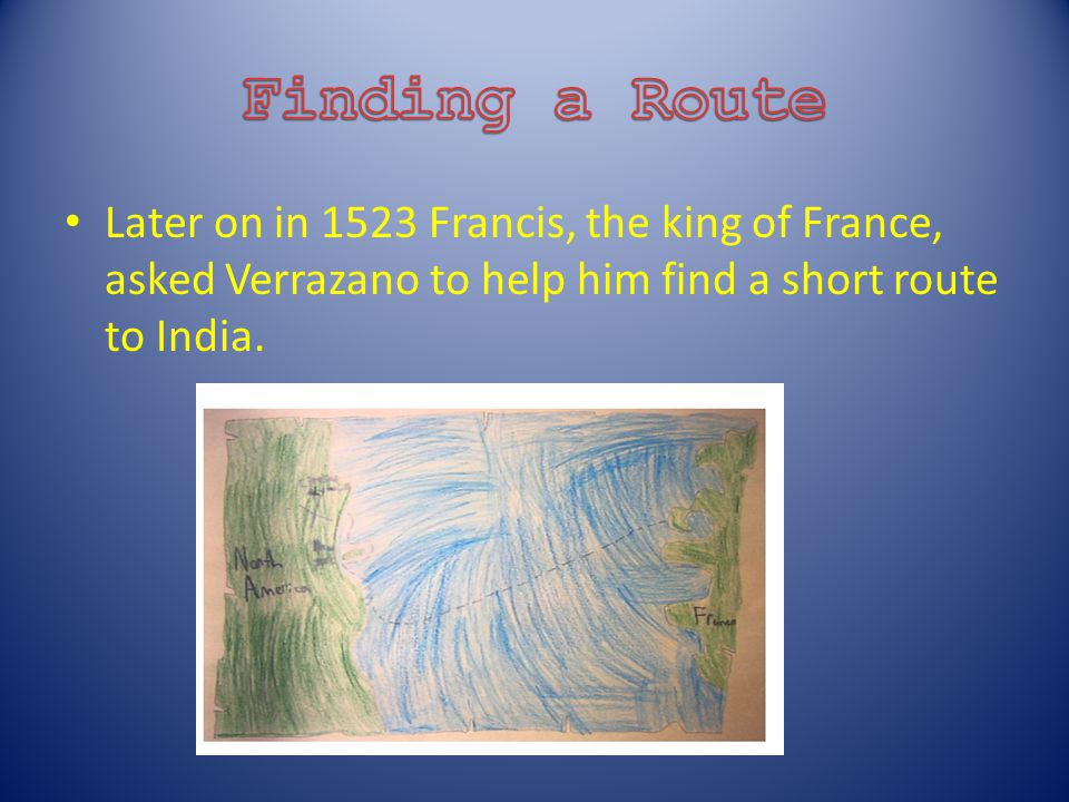 Later on in 1523 Francis, the king of France, asked Verrazano to help him find a short route to India.