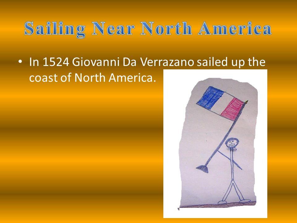 In 1524 Giovanni Da Verrazano sailed up the coast of North America.