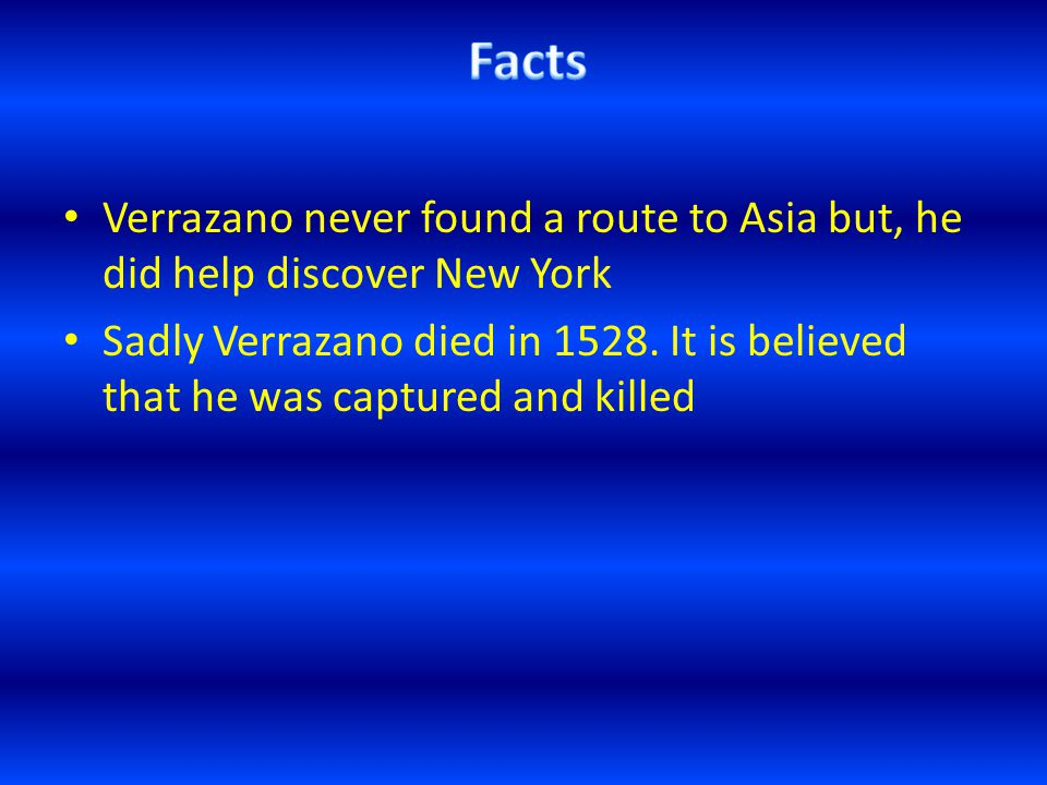 Verrazano never found a route to Asia but, he did help discover New York Sadly Verrazano died in 1528.