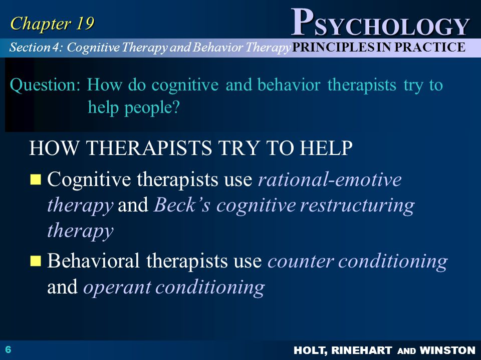 HOLT, RINEHART AND WINSTON P SYCHOLOGY PRINCIPLES IN PRACTICE 6 Chapter 19 Question: How do cognitive and behavior therapists try to help people? HOW