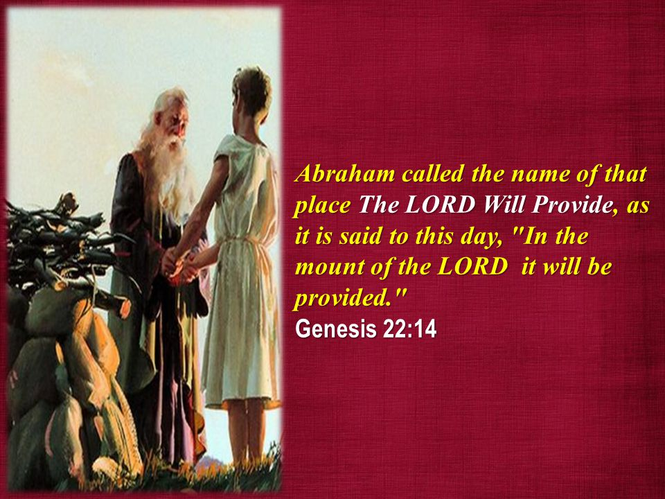 And Abraham called the name of that place Jehovah-jireh: as it is said to this day, In the mount of the LORD it shall be seen.