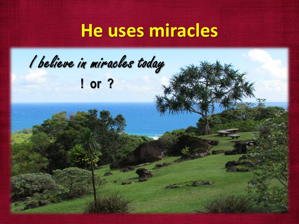 He uses miracles I believe in miracles today ! or