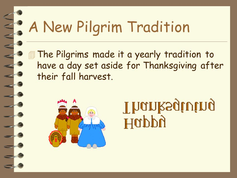 A New Pilgrim Tradition 4 The Pilgrims made it a yearly tradition to have a day set aside for Thanksgiving after their fall harvest.