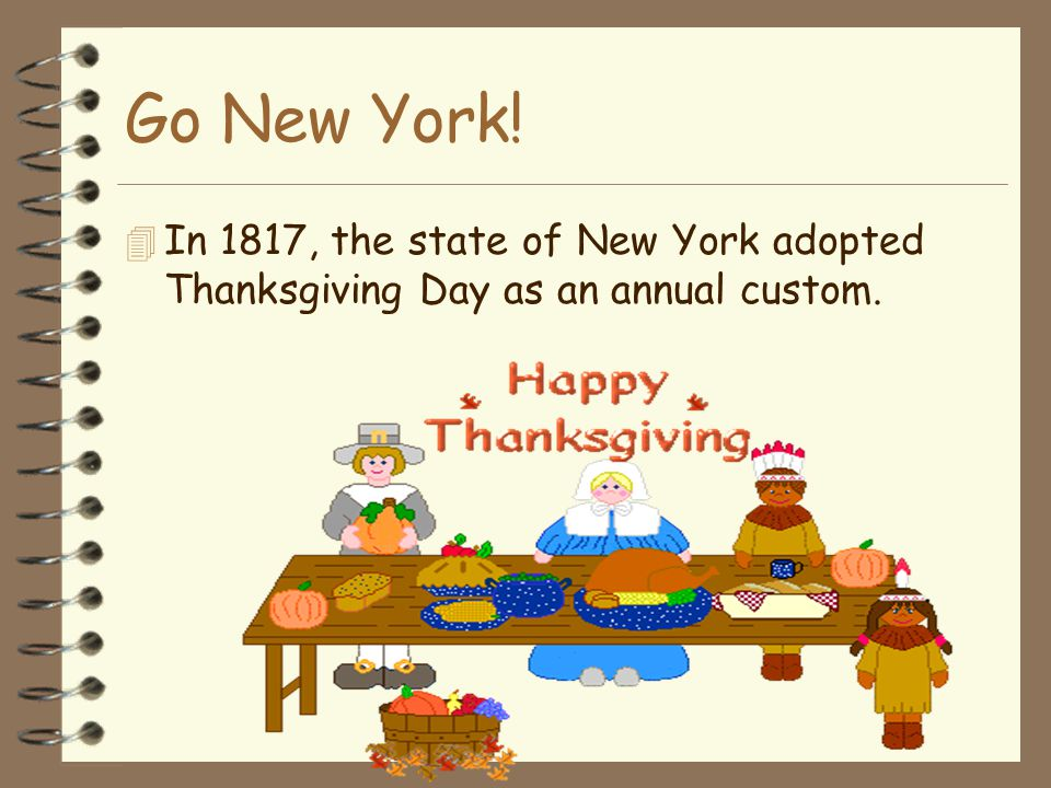 Go New York!  In 1817, the state of New York adopted Thanksgiving Day as an annual custom.