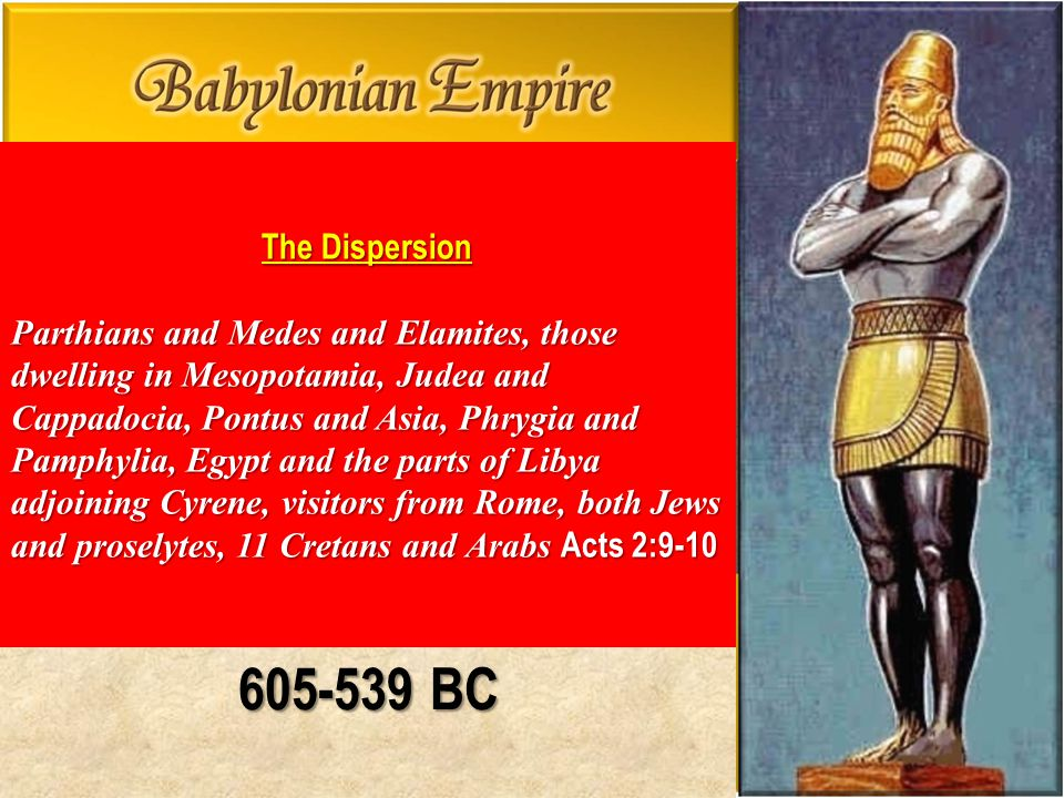 605-539 BC The Dispersion Parthians and Medes and Elamites, those dwelling in Mesopotamia, Judea and Cappadocia, Pontus and Asia, Phrygia and Pamphylia, Egypt and the parts of Libya adjoining Cyrene, visitors from Rome, both Jews and proselytes, 11 Cretans and Arabs Acts 2:9-10 Parthians and Medes and Elamites, those dwelling in Mesopotamia, Judea and Cappadocia, Pontus and Asia, Phrygia and Pamphylia, Egypt and the parts of Libya adjoining Cyrene, visitors from Rome, both Jews and proselytes, 11 Cretans and Arabs Acts 2:9-10